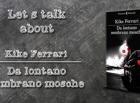 Let's talk about: Da lontano sembrano mosche di Kike Ferrari