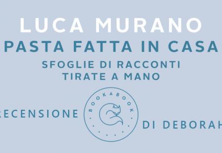 Pasta fatta in casa. Sfoglie di racconti tirate a mano di Luca Murano | Recensione di Deborah